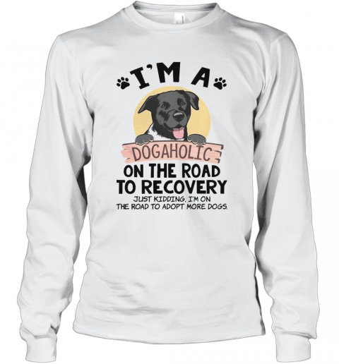 I'M A Dogaholic On The Road To Recovery Just Kidding T-Shirt Long Sleeved T-shirt