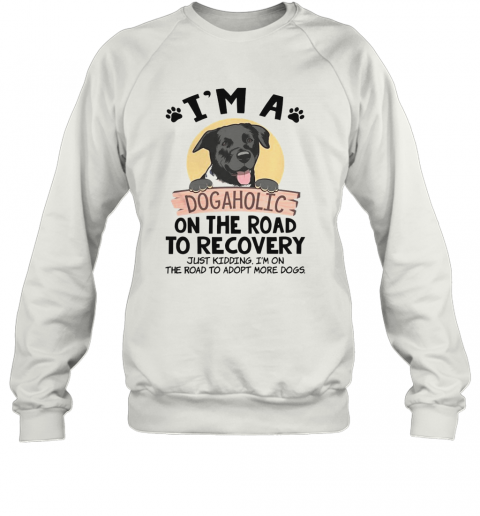 I'M A Dogaholic On The Road To Recovery Just Kidding T-Shirt Unisex Sweatshirt