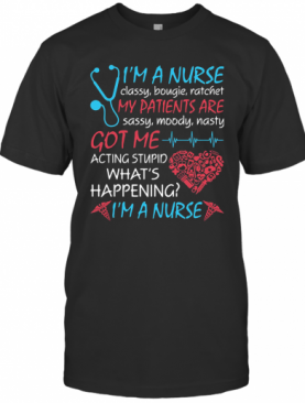 I'M A NURSE CLASSY BOUGIE RATCHET MY PATIENTS ARE SASSY MOODY NASTY GOT ME ACTING STUPID WHAT'S HAPPENING I'M A NURSE T-Shirt