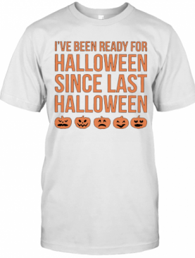 I'Ve Been Ready For Halloween Since Last Halloween T-Shirt