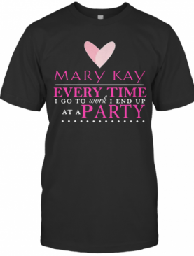 Mary Kay Every Time I Go To Work I End Up At A Party T-Shirt