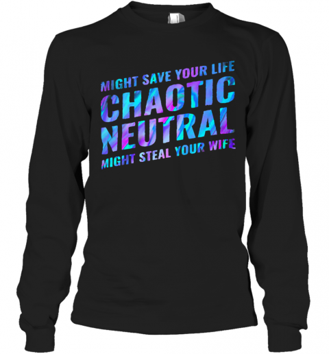 Might Save Your Life Chaotic Neutral Might Steal Your Wife T-Shirt Long Sleeved T-shirt