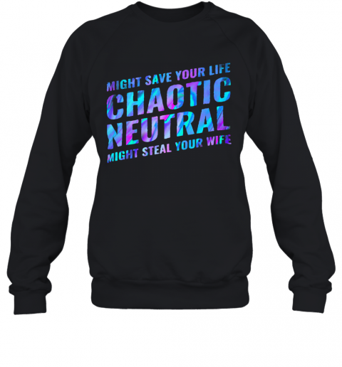 Might Save Your Life Chaotic Neutral Might Steal Your Wife T-Shirt Unisex Sweatshirt