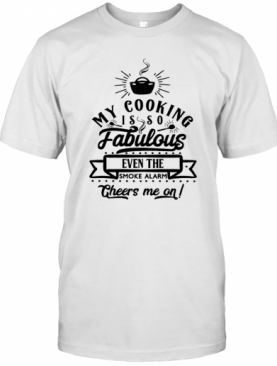 My Cooking Is So Fabulous The Smoke Alarms Cheer Me On T-Shirt