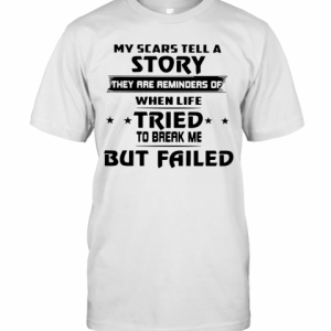 My Scars Tell A Story They Are Reminders Of When Life Tried To Break Me But Failed T-Shirt Classic Men's T-shirt