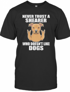 Never Trust A Shearer Who Doesn't Like Dogs T-Shirt
