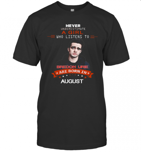 Never Underestimate A Girl Who Listens To Bredon Urie Are Born In August T Shirt Classic Mens T shirt