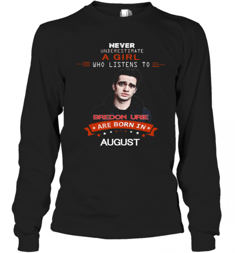Never Underestimate A Girl Who Listens To Bredon Urie Are Born In August T-Shirt Long Sleeved T-shirt