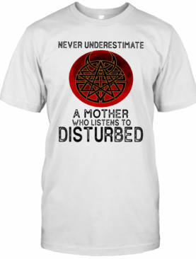 Never Underestimate A Mother Who Listens To Disturbed T-Shirt