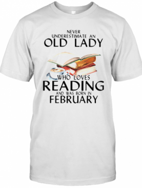 Never Underestimate An Old Lady Who Loves Reading And Was Born In February T-Shirt