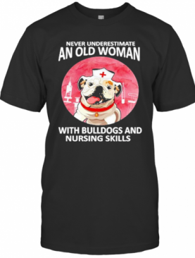 Never Underestimate An Old Woman With Bulldogs And Nursing Skills T-Shirt