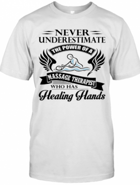 Never Underestimate The Power Of A Massage Therapist Who Has Healing Hands T-Shirt