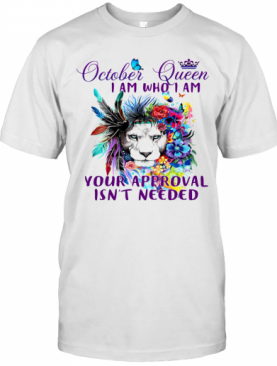 October Queen I Am Who I Am Your Approval Isn'T Needed Lion Butterfly T-Shirt