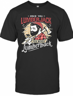 Once You Lumberjack You Never Lumberback T-Shirt