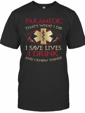 Paramedic That'S What I Do I Save Lives I Drink And I Know Things T-Shirt