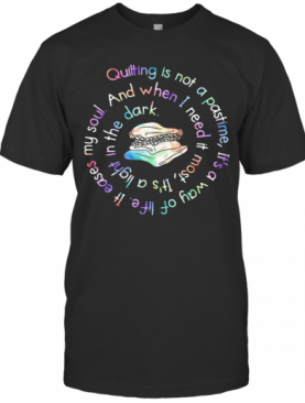 Quilting Is Not A Pastime It'S A Way Of Life It Eases My Soul T-Shirt