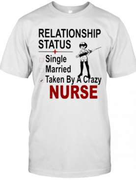 Relationship Status Single Married Taken By A Crazy Nurse T-Shirt