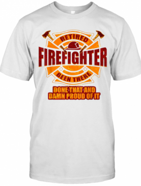 Retired Firefighter Been There Done That And Damn Proud Of It T-Shirt