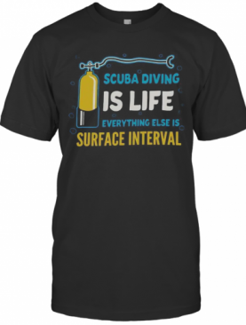 Scuba Diving Is Life Evrything Else Is Surface Interval T-Shirt