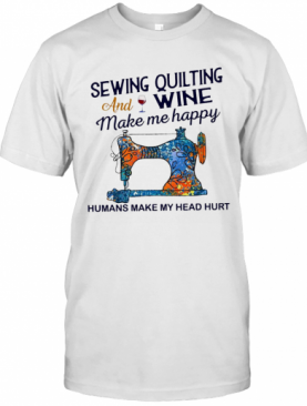 Sewing Quilting And Wine Make Me Happy Humans Make Me Head Hurt T-Shirt