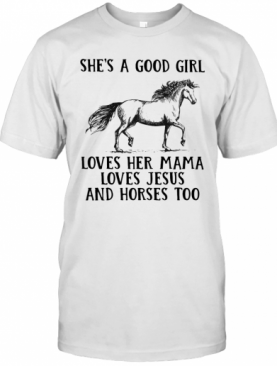 She'S A Good Girl Loves Her Mama Loves Jesus And Horses Too T-Shirt