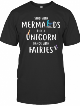 Sing With Mermaids Ride A Unicorn Dance With Fairies T-Shirt