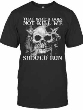 Skull That Which Does Not Kill Me Should Run T-Shirt