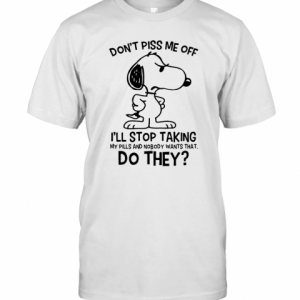 Snoopy Don'T Piss Me Off I'Ll Stop Taking My Pills And Nobody Wants That Do They T-Shirt Classic Men's T-shirt