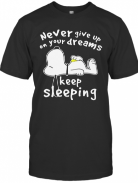 Snoopy Never Give Up On Your Dreams Keep Sleeping T-Shirt