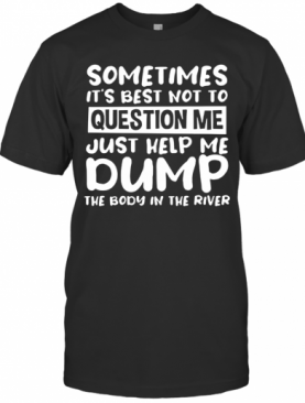 Some Times It's Best Not To Question Me Just Help Me Dump T-Shirt