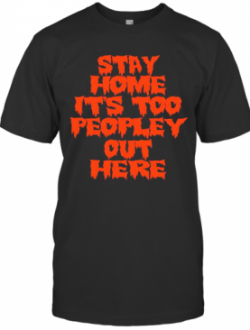 Stay Home It Is Too Peopley Out Here T-Shirt