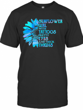 Sunflower Girl Tattoos Pretty Eyes And Thick Thighs T-Shirt