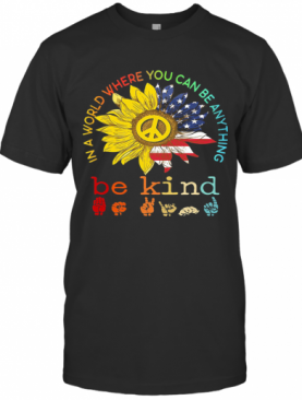 Sunflower In A World Where You Can Be Anything Be Kind Sign Language American Flag Independence Day T-Shirt