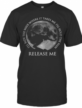 Surfing I'Ll Ride The Wave Where It Takes Me I'Ll Hold The Pain Release Me T-Shirt