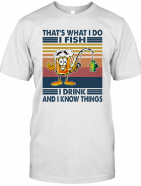 That'S What I Do I Fish I Drink And I Know Things Vintage Retro T-Shirt