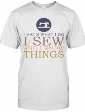 That'S What I Do I Sew And I Know Things Sewing T-Shirt
