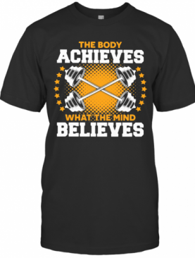 The Body A Chieves What The Mind Believes T-Shirt