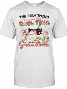 The Only Thing I Love More Than Quilting Is Being A Grandma T-Shirt