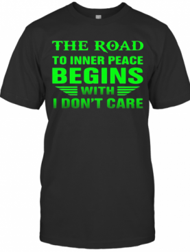 The Road To Inner Peace Begins With I Don'T Care T-Shirt