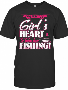 The Way To A Girl'S Heart Is To Take Her Fishing T-Shirt