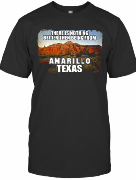There Is Nothing Better Then Being From Amarillo Texas T-Shirt