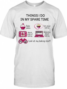 Things I Do In My Spare Time Bake Cakes Talk About Baking Watch Video Of Baking Websites About Baking Look At My Baking Stuff T-Shirt
