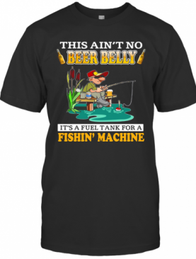This Ain'T No Beer Belly It'S A Fuel Tank For A Fishin' Machine T-Shirt