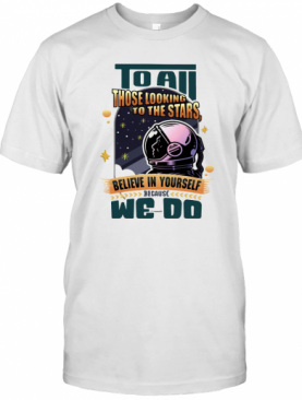 To All Those Looking To The Stars Believe In Yourself Because We Do T-Shirt