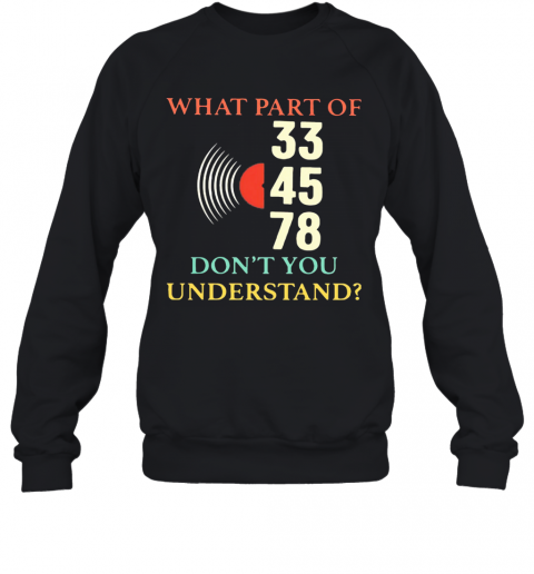 What Part Of 33 45 78 Don'T You Understand T-Shirt Unisex Sweatshirt