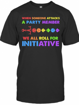 When Someone Attacks A Party Member We All Roll For Initiative T-Shirt