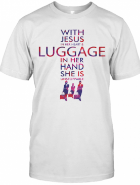 With Jesus In Her Heart And Luggage In Her Hand She Is Unstoppable T-Shirt