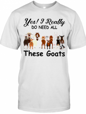 Yes I Really Do Need All These Goats T-Shirt