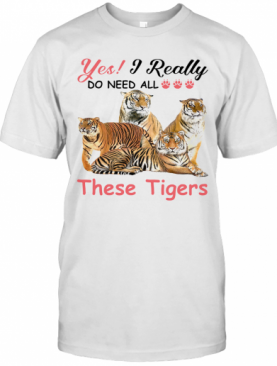 Yes I Really Do Need All These Tigers T-Shirt