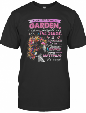 Your life is your garden your thoughts are the seeds if your life flower shirt T-Shirt